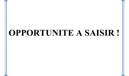 """OPPORTUNITÉ A SAISIR !"""""""